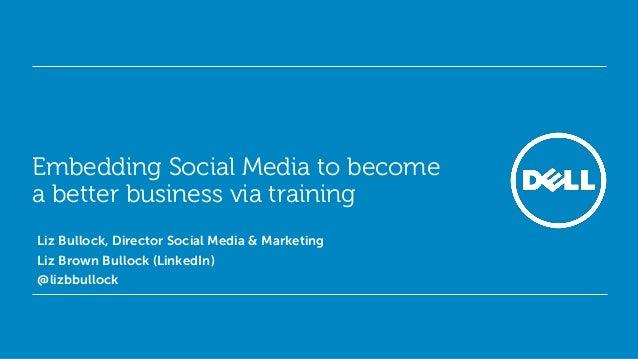Embedding Social Media to become a better business via training• Liz Bullock, Director Social Media & Marketing• Liz Brown...