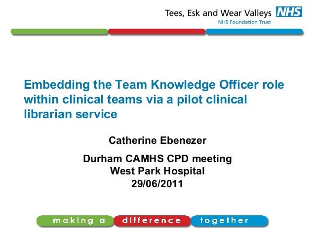 Embedding the Team Knowledge Officer rolewithin clinical teams via a pilot clinicallibrarian serviceCatherine EbenezerDurh...