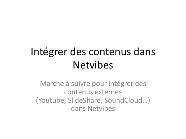 Intégrer des contenus dans Netvibes Marche à suivre pour intégrer des contenus externes (Youtube, SlideShare, SoundCloud…)...