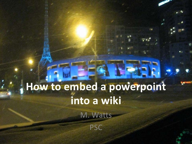 How to embed a powerpointinto a wiki<br />M. Watts<br />PSC<br />