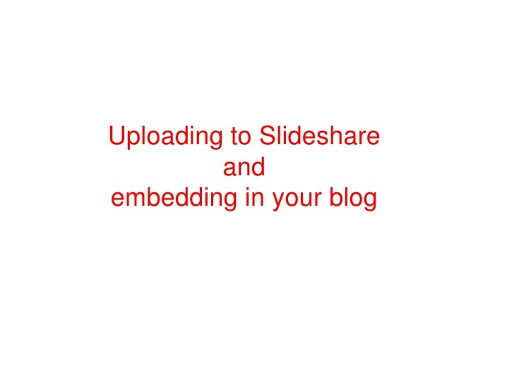Uploading to Slideshare         andembedding in your blog