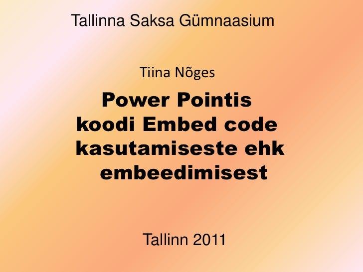 Tallinna Saksa Gümnaasium<br />Tiina Nõges<br />Power Pointis  <br />koodi Embed code  <br />kasutamiseste ehk <br />embee...