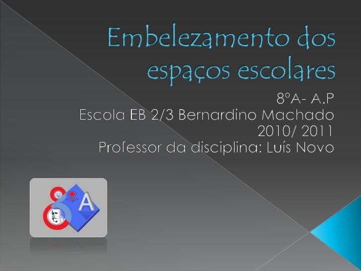 Embelezamento dos espaços escolares <br />8ºA- A.P<br />Escola EB 2/3 Bernardino Machado<br />2010/ 2011<br />Professor da...