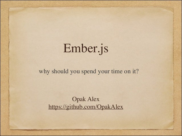 Ember.js why should you spend your time on it?  Opak Alex	  https://github.com/OpakAlex
