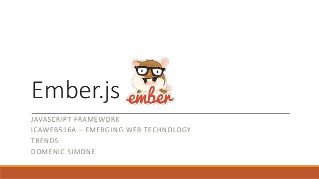 Ember.js  JAVASCRIPT FRAMEWORK  ICAWEB516A – EMERGING WEB TECHNOLOGY  TRENDS  DOMENIC SIMONE
