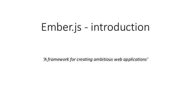 Ember.js - introduction 'A framework for creating ambitious web applications'