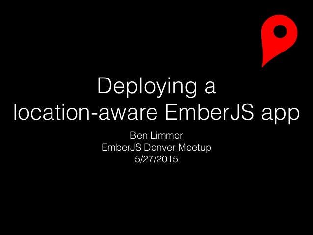 Deploying a location-aware EmberJS app Ben Limmer EmberJS Denver Meetup 5/27/2015