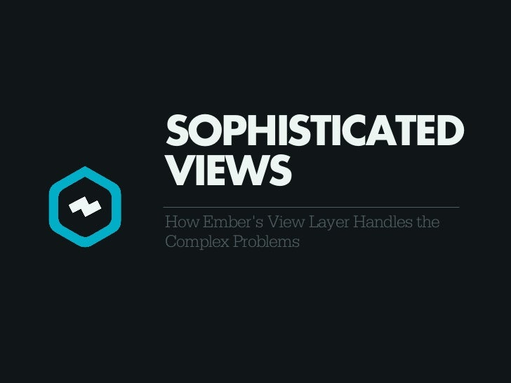 SOPHISTICATEDVIEWSHow Embers View Layer Handles theComplex Problems