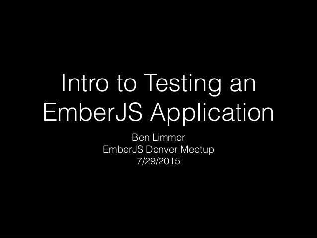 Intro to Testing an EmberJS Application Ben Limmer EmberJS Denver Meetup 7/29/2015