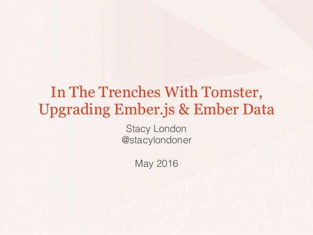 In The Trenches With Tomster, Upgrading Ember.js & Ember Data Stacy London @stacylondoner May 2016