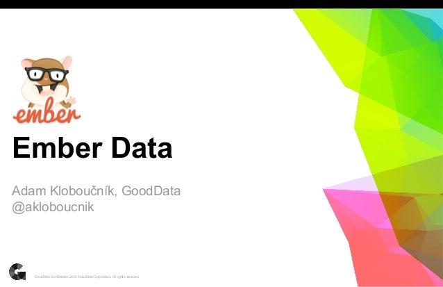 Ember Data Adam Kloboučník, GoodData @akloboucnik  GoodData Confidential. 2013 GoodData Corporation. All rights reserved.