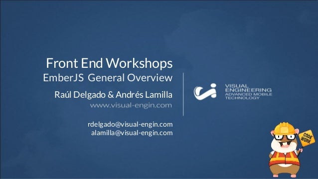 Raúl Delgado & Andrés Lamilla Front End Workshops EmberJS General Overview rdelgado@visual-engin.com alamilla@visual-engin...