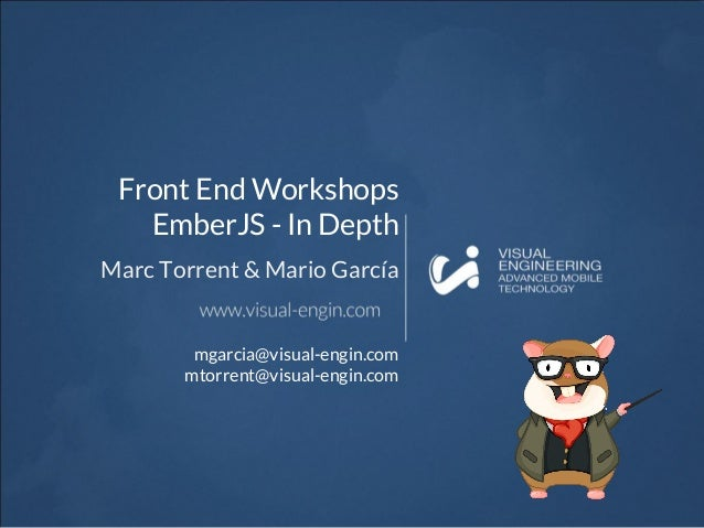 Front End Workshops EmberJS - In Depth Marc Torrent & Mario García mgarcia@visual-engin.com mtorrent@visual-engin.com
