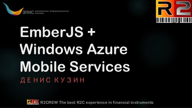 EmberJS + Windows Azure Mobile Services ДЕНИС КУЗИН  R2CREW The best R2C experience in financial instruments