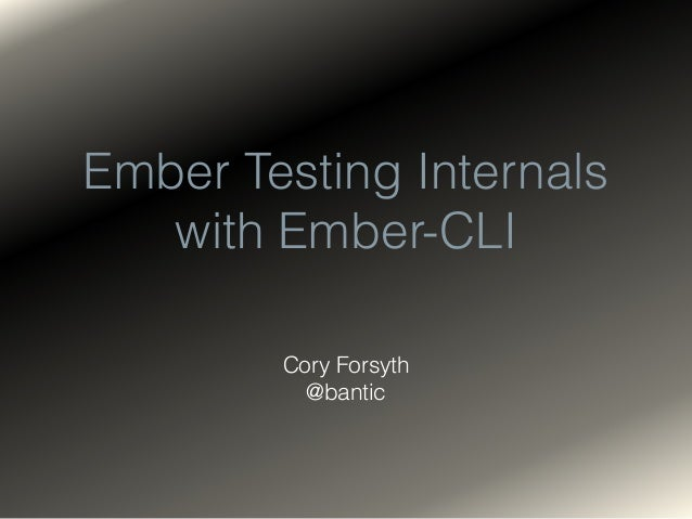Ember Testing Internals with Ember-CLI Cory Forsyth @bantic