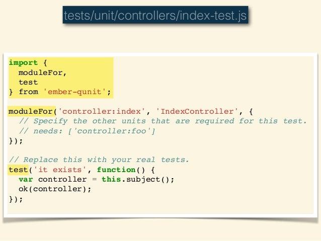 ember-qunit • imported via ember-cli-qunit addon • provides `moduleFor` • also: `moduleForModel`, `moduleForComponent` • p...