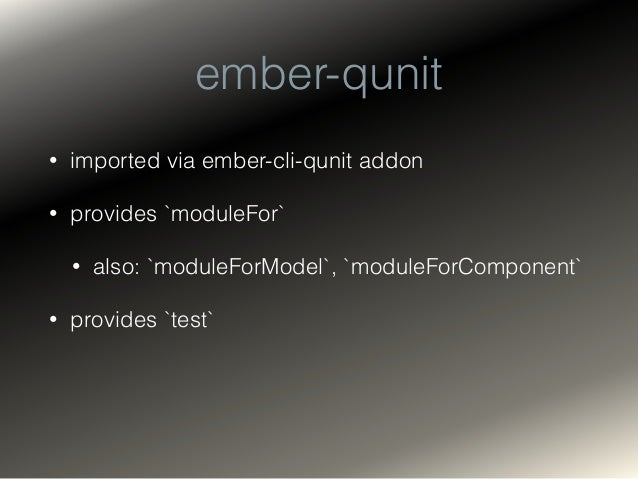 ember-qunit: moduleFor • wraps QUnit's native `QUnit.module` • creates an isolated container with `needs` array • provides...