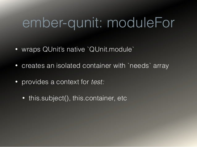 ember-qunit: moduleForX • moduleForComponent • registers my-component.js and my-component.hbs • connects the template to t...
