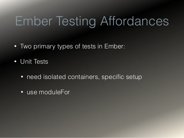 Ember Testing Affordances • Two primary types of tests in Ember: • Unit Tests and • Acceptance Tests • Totally different a...
