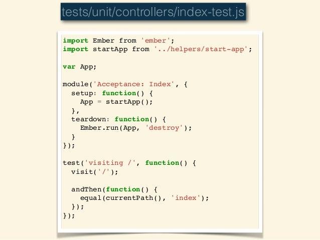 import Ember from 'ember';! import startApp from '../helpers/start-app';! ! var App;! ! module('Acceptance: Index', {! set...