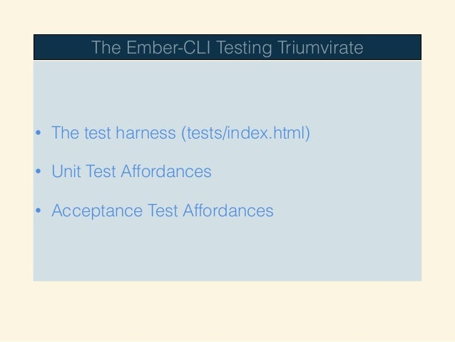 The Ember-CLI Testing Triumvirate • The test harness (tests/index.html) • Unit Test Affordances • Acceptance Test Affordan...