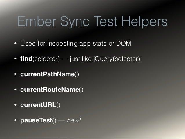 Ember Async Test Helpers • visit(url) • fillIn(selector, text) • click(selector) • keyEvent(selector, keyCode) • andThen(ca...