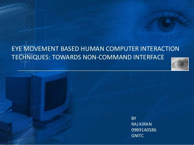 EYE MOVEMENT BASED HUMAN COMPUTER INTERACTIONTECHNIQUES: TOWARDS NON-COMMAND INTERFACE                                BY  ...