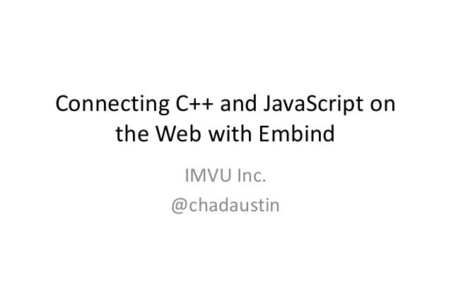 Connecting C++ and JavaScript on  the Web with Embind  IMVU Inc.  @chadaustin
