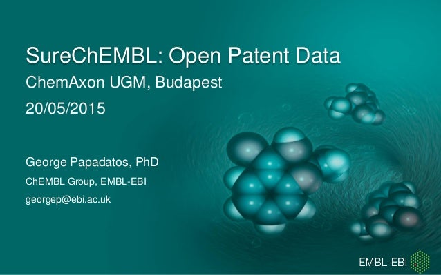 ChemAxon UGM, Budapest 20/05/2015 SureChEMBL: Open Patent Data George Papadatos, PhD ChEMBL Group, EMBL-EBI georgep@ebi.ac...