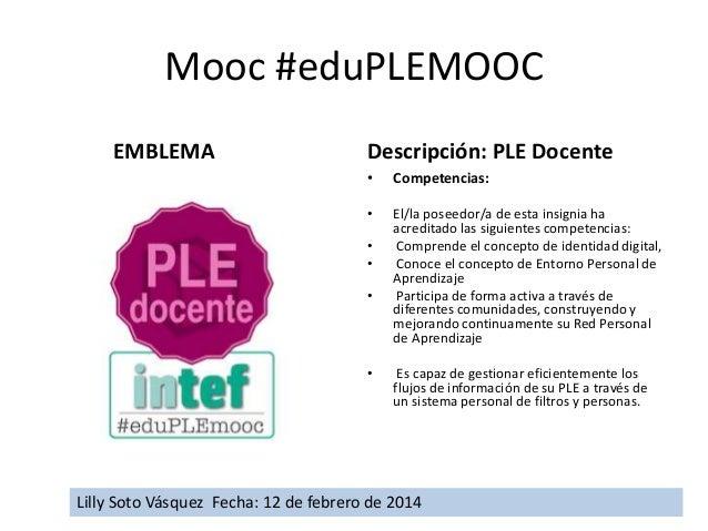 Mooc #eduPLEMOOC EMBLEMA  Descripción: PLE Docente •  Competencias:  •  El/la poseedor/a de esta insignia ha acreditado la...