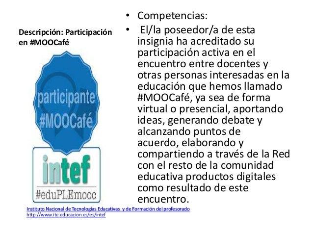 Descripción: Participación en #MOOCafé • Competencias: • El/la poseedor/a de esta insignia ha acreditado su participación ...