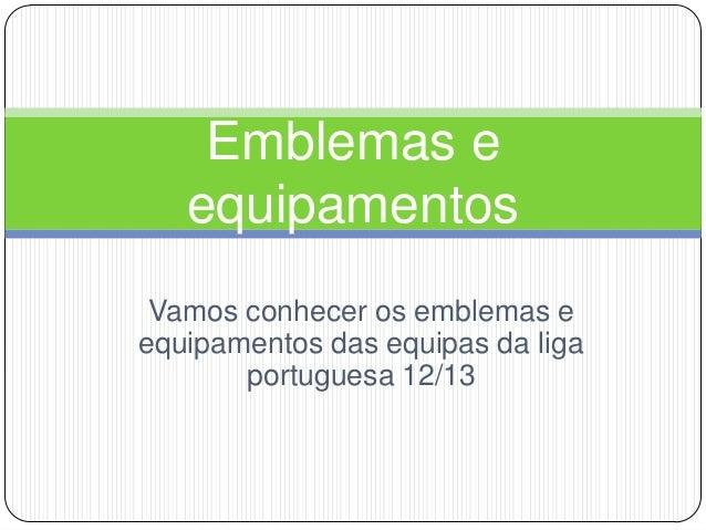 Emblemas e   equipamentos Vamos conhecer os emblemas eequipamentos das equipas da liga       portuguesa 12/13