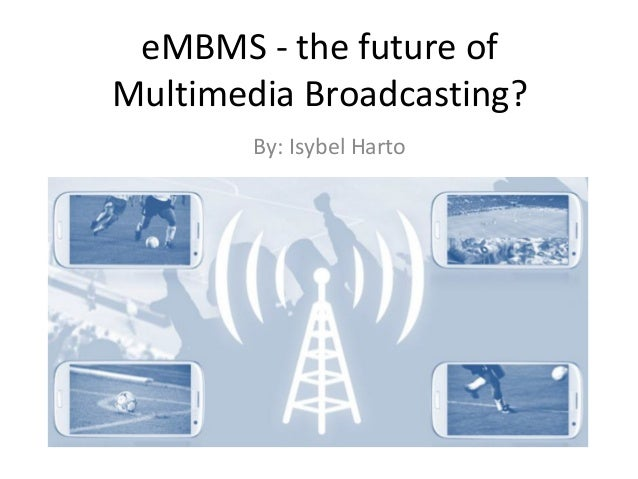 eMBMS - the future of Multimedia Broadcasting? By: Isybel Harto