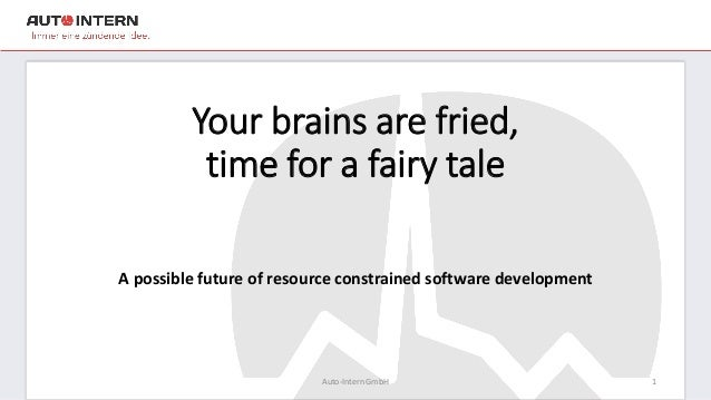 Your brains are fried, time for a fairy tale A possible future of resource constrained software development Auto-Intern Gm...