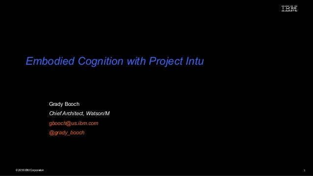 © 2016 IBM Corporation 1 Embodied Cognition with Project Intu Grady Booch Chief Architect, Watson/M gbooch@us.ibm.com @gra...