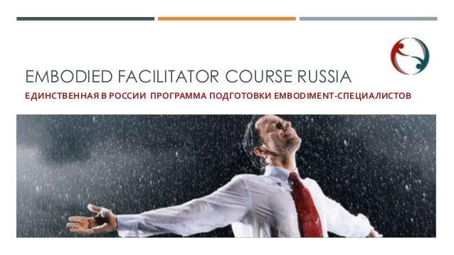 EMBODIED FACILITATOR COURSE RUSSIA ЕДИНСТВЕННАЯ В РОССИИ ПРОГРАММА ПОДГОТОВКИ EMBODIMENT-СПЕЦИАЛИСТОВ