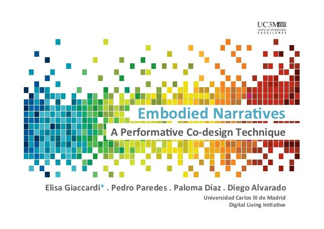 Embodied	  Narra,ves	                            A	  Performa,ve	  Co-­‐design	  Technique	  Elisa	  Giaccardi*	  .	  Pedr...