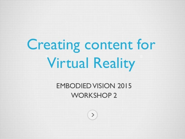 EMBODIEDVISION 2015 WORKSHOP 2 Creating content for Virtual Reality