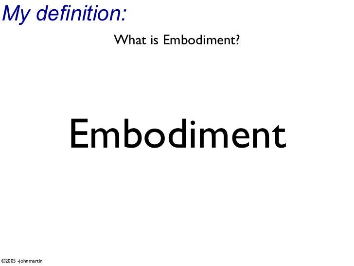 My definition:                       What is Embodiment?                         Embodiment  ©2005 -johnmartin