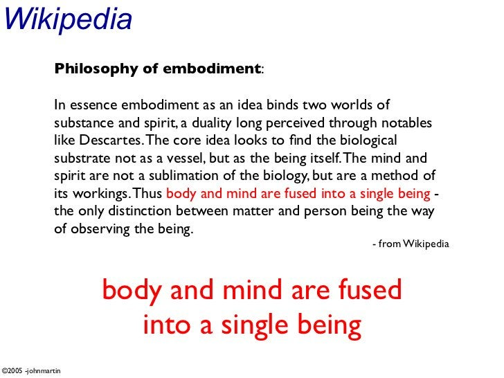 Wikipedia                Philosophy of embodiment:                 In essence embodiment as an idea binds two worlds of   ...