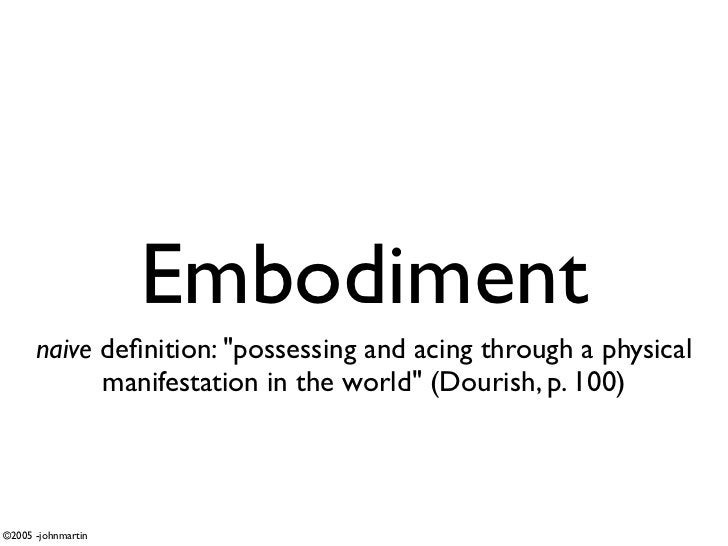 """Embodiment       naive definition: """"possessing and acing through a physical             manifestation in the world"""" (Douris..."""