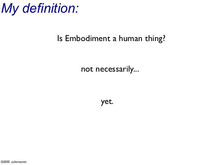 My definition:                      Is Embodiment a human thing?                             not necessarily...           ...