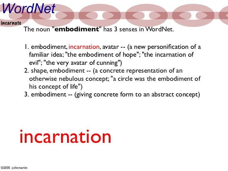 "WordNet incarnate               The noun ""embodiment"" has 3 senses in WordNet.                1. embodiment, incarnation, ..."