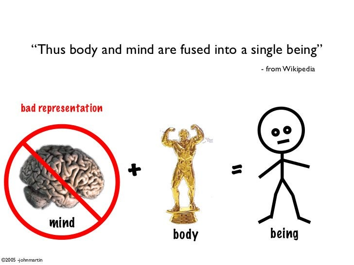 """""""Thus body and mind are fused into a single being""""                                                    - from Wikipedia    ..."""