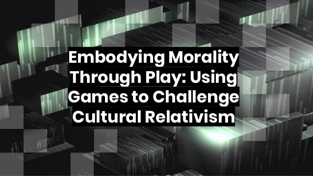 Embodying Morality Through Play: Using Games to Challenge Cultural Relativism