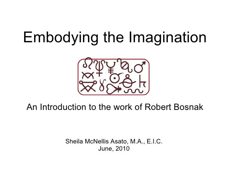 Embodying the Imagination An Introduction to the work of Robert Bosnak Sheila McNellis Asato, M.A., E.I.C. June, 2010