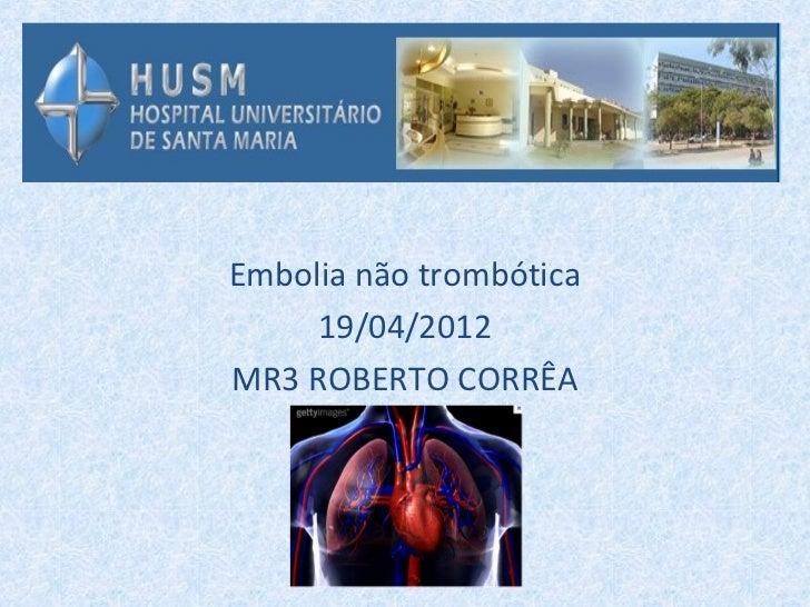 Embolia não trombótica     19/04/2012MR3 ROBERTO CORRÊA