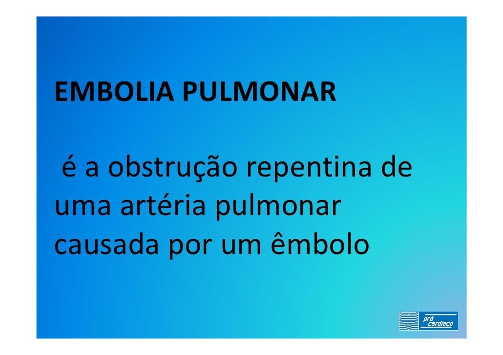 EMBOLIA PULMONAR   é a obstrução repentina de uma artéria pulmonar causada por um êmbolo