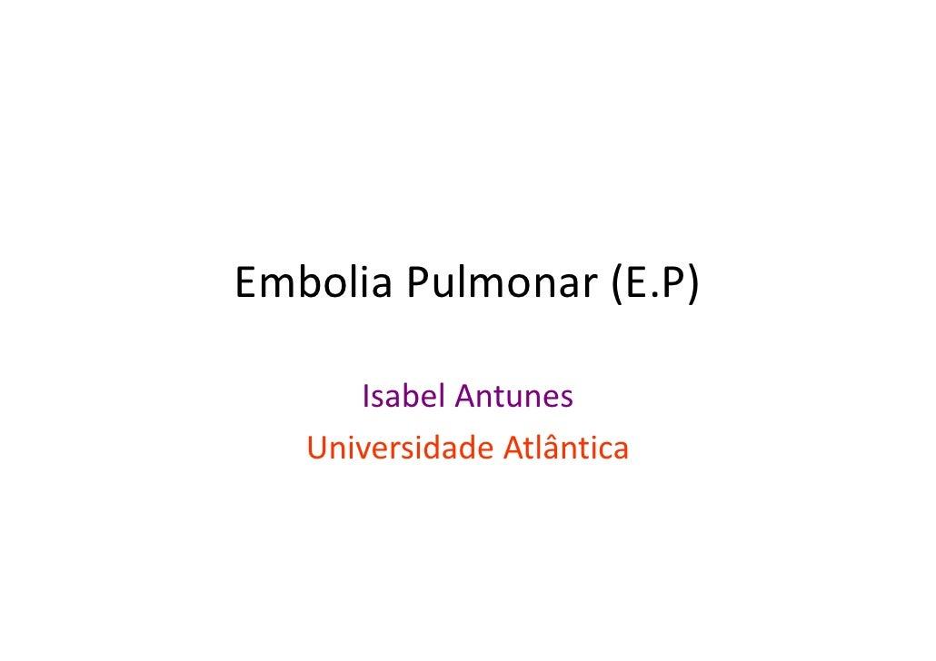 EmboliaPulmonar(E.P)        IsabelAntunes    UniversidadeAtlântica