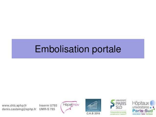 www.chb;aphp;fr denis.castaing@aphp.fr Inserm U785 UMR-S 785 C.H.B 2016 Embolisation portale